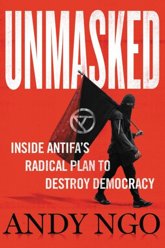 Ngo, Andy - Unmasked: Inside Antifa's Radical Plan to Destroy Democracy