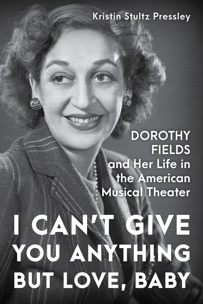 Pressley, Kristin Stultz - I Can't Give You Anything but Love, Baby: Dorothy Fields and Her Life in the American Musical Theater