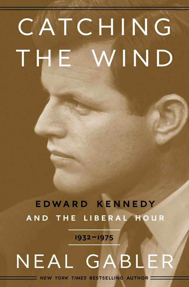 Gabler, Neal - Catching the Wind: Edward Kennedy and the Liberal Hour, 1932 - 1975