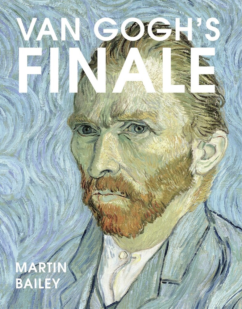 Bailey, Martin - Van Gogh's Finale: Auvers and the artist's rise to fame