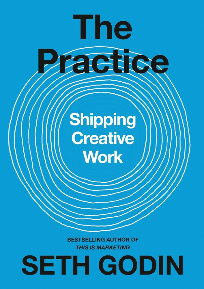 Godin, Seth - The Practice: Shipping Creative Work