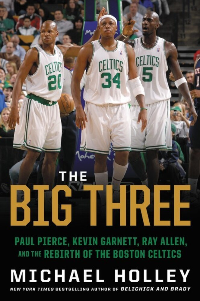 Holley, Michael - The Big Three: Paul Pierce, Kevin Garnett, Ray Allen, and the Rebirthof the Boston Celtics