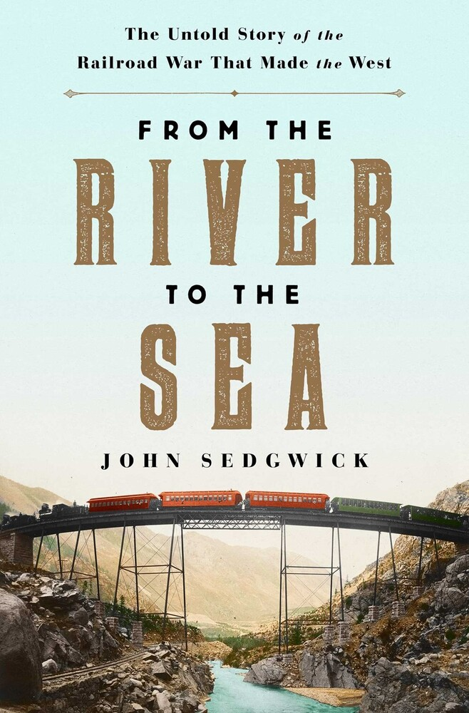 Sedgwick, John - From the River to the Sea: The Untold Story of the Railroad War ThatMade the West