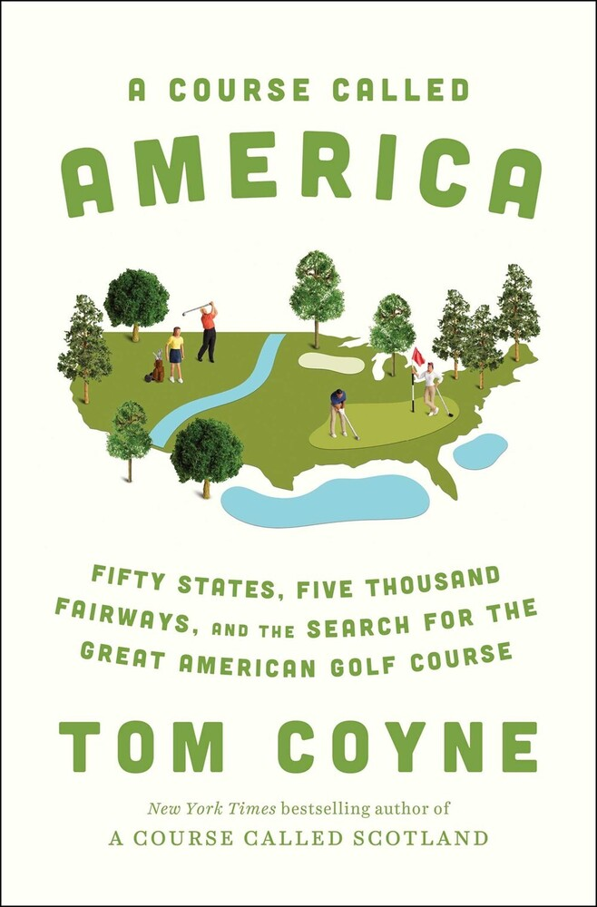 Coyne, Tom - A Course Called America: Fifty States, Five Thousand Fairways, and theSearch for the Great American Golf Course