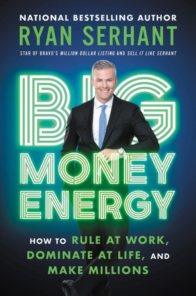 Serhant, Ryan - Big Money Energy: How to Rule at Work, Dominate at Life, and Make Millions