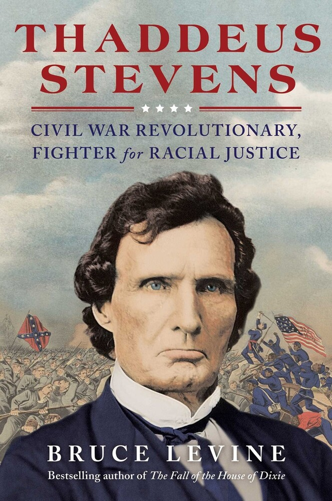 Levine, Bruce - Thaddeus Stevens: Civil War Revolutionary, Fighter for Racial Justice