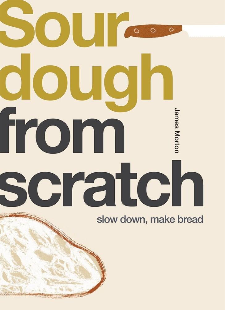 James Morton - From Scratch: Sourdough: Slow Down, Make Bread