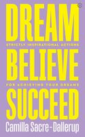 Sacre-Dallerup, Camilla - Dream, Believe, Succeed: Strictly Inspirational Actions for AchievingYour Dreams
