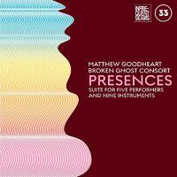 Matthew Goodheart  & Broken Ghost Consort - Presences: Mixed Suite For Five Performers