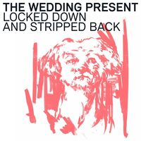 Wedding Present - Locked Down & Stripped Back