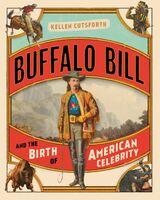 Cutsforth, Kellen - Buffalo Bill and the Birth of American Celebrity