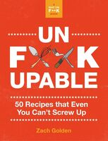 Golden, Zach - Unfuckupable: 50 Recipes That Even You Can't Screw Up, a What the FuckShould I Make for Dinner? Sequel