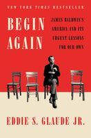 Glaude, Eddie S Jr - Begin Again: James Baldwin's America and Its Urgent Lessons for OurOwn