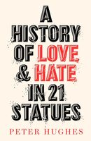 Hughes, Peter - A History of Love and Hate in 21 Statues