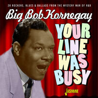 Big Kornegay Bob - Your Line Was Busy - 28 Rockers, Blues & Ballads From The Mystery ManOf R&B
