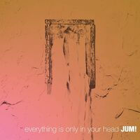Jum! - Everything Is Only In Your Head (Spa)