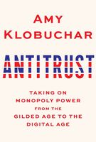 Klobuchar, Amy - Antitrust: Taking on Monopoly Power from the Gilded Age to the Digital Age