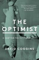 Coggins, David - The Optimist: A Case for the Fly Fishing Life