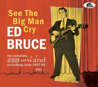 Ed Bruce - See The Big Man Cry: The Complete Sun And Wand Recordings From 1957-65 Plus
