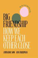 Sow, Aminatou / Friedmanv, Ann - Big Friendship: How We Keep Each Other Close