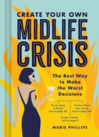 Marie Phillips - Create Your Own Midlife Crisis: The Best Way to Make the WorstDecisions