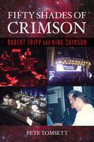 Tomsett, Pete - Fifty Shades of Crimson: Robert Fripp and King Crimson