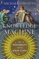 Strevens, Michael - The Knowledge Machine: How Irrationality Created Modern Science