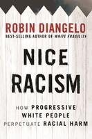 Diangelo, Robin - Nice Racism: How Progressive White People Perpetuate Racial Harm
