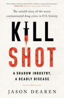 Dearen, Jason - Kill Shot: A Shadow Industry, a Deadly Disease