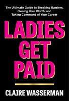 Wasserman, Claire - Ladies Get Paid: The Ultimate Guide to Breaking Barriers, Owning YourWorth, and Taking Command of Your Career