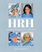 Holmes, Elizabeth - HRH: So Many Thoughts on Royal Style