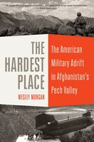 Morgan, Wesley - The Hardest Place: The American Military Adrift in Afghanistan's PechValley