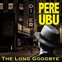 Pere Ubu - Long Goodbye