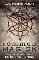 Aldag, a C Fisher - Common Magick: Origins & Practices of British Folk Magick