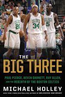 Holley, Michael - The Big Three: Paul Pierce, Kevin Garnett, Ray Allen, and the Rebirthof the Boston Celtics