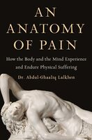 Lalkhen, Abdul-Ghaaliq - An Anatomy of Pain: How the Body and the Mind Experience and EndurePhysical Suffering