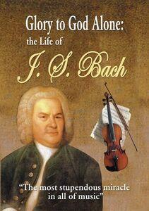 Glory To God Alone: Life Of J.S. Bach