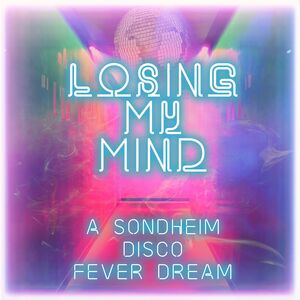 Losing My Mind: A Sondheim Disco Fever Dream /  Var