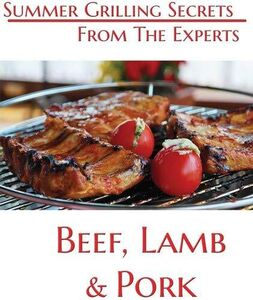 Summer Grilling Secrets From the Experts Beef, Lamb and Pork