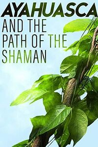 Ayahuasca & the Path of the Shaman
