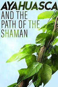 Ayahuasca & the Path of the Shaman