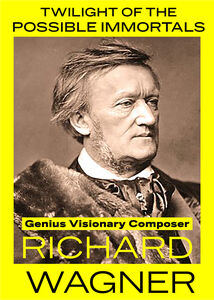 Twilight of the Possible Immortals: Genius Visionary Composer Richard Wagner